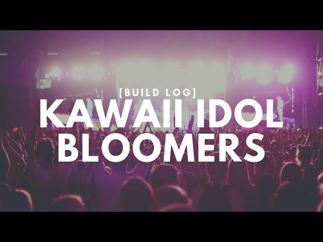 ☆[Build Log] Kawaii Idol Bloomers☆