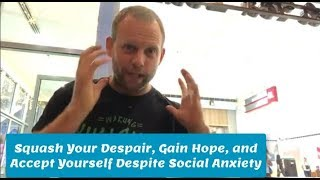 Squash Your Despair, Gain Hope, and Accept Yourself Despite Social Anxiety