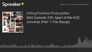 B&S Episode 235: Apart of the ACE Universe (Part 1-The Recap) (part 4 of 7)