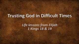 Trusting God in Difficult Times: Life lessons from Elijah