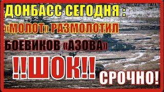Донбасс сегодня: «Молот» размолотил боевиков «Азова», бойцы ВСУ расстреляли жителей ЛНР.