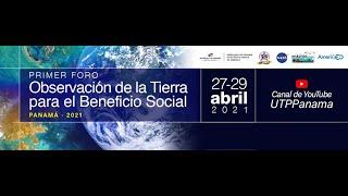 PRIMER FORO: OBSERVACIÓN DE LA TIERRA PARA EL BENEFICIO SOCIAL - PANAMÁ 2021