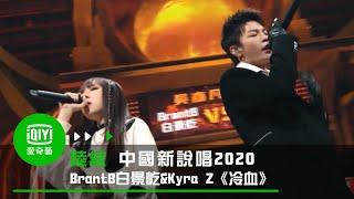 《中國新說唱2020》純享:BrantB白景屹&Kyra Z《冷血》
