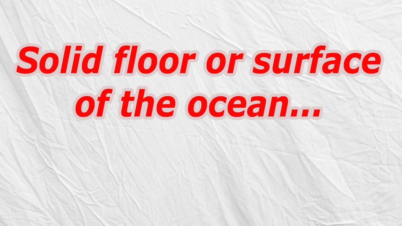 Solid floor or surface of the ocean