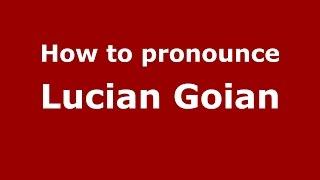 How to pronounce Lucian Goian (Romanian/Romania)  - PronounceNames.com