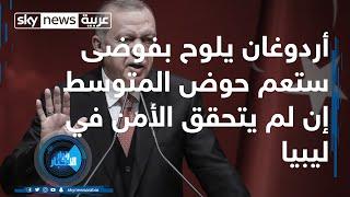 أردوغان يلوح بفوضى ستعم حوض المتوسط إن لم يتحقق الأمن في ليبيا