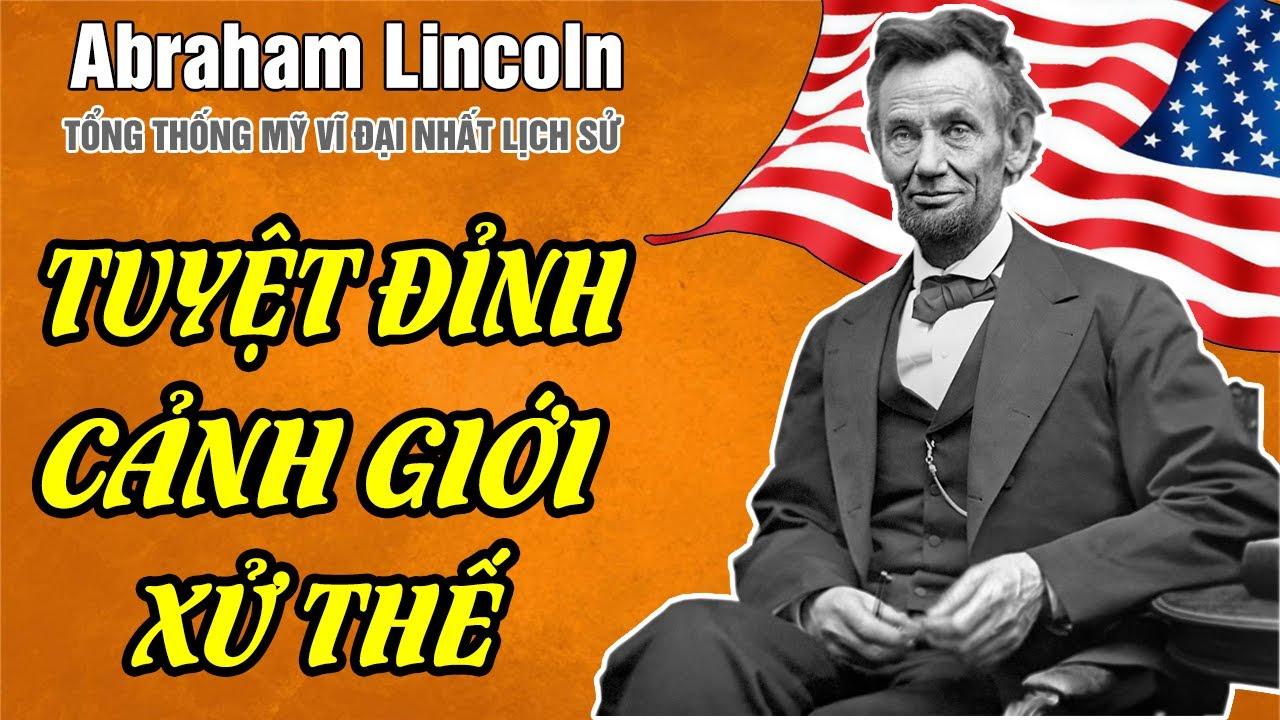 3 Bài Học Xử Thế Tuyệt Đỉnh Cảnh Giới Từ Abraham Lincoln Tổng Thống Vĩ Đại Nhất Nước Mỹ