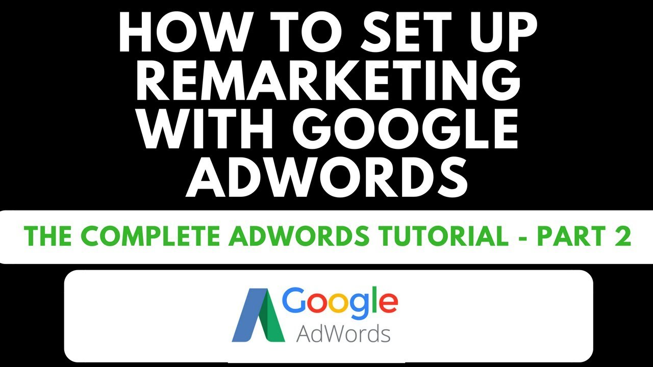 How To Set Up Your First Remarketing Campaign In Google Adwords – Complete Adwords Tutorial – Part 2