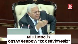 """Milli Məclis - Oqtay Əsədov: """"çox səviyyəsiz"""""""