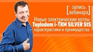Вебинар: преимущества новых электрических котлов Teplodom i TRM SILVER StS