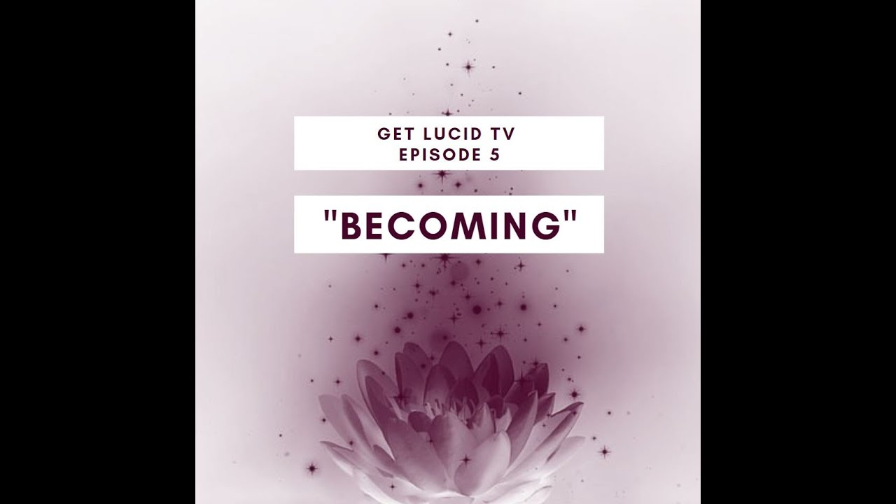 "Get Lucid TV Ep. 5 ""Becoming"""