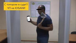 ЧП на КУБАНИ: В СУД ПРИШЛИ С ТОПОРОМ!!!