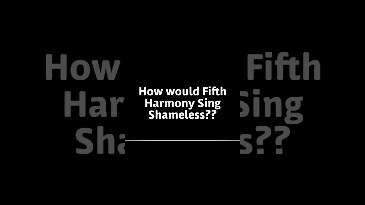 How Would Fifth Harmony Sing Shameless???