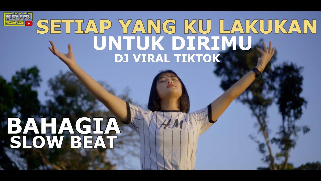 Download DJ SETIAP YANG KU LAKUKAN  UNTUK DIRIMU VIRAL TIKTOK BAHAGIA SLOW BEAT SYAHDU