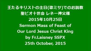 聖ピオ十世会日本 SSPX 【お説教】レネー神父様  2015.10.25 王たるキリストの祝日歌ミサ Feast of Our Lord Jesus Christ King  Fr Laisney