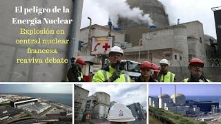 El peligro de la energía nuclear : Explosión en central nuclear francesa reaviva debate.
