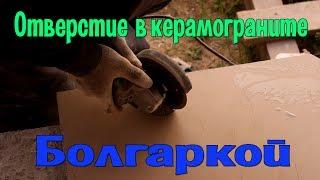 как сделать отверстие в керамограните болгаркой?