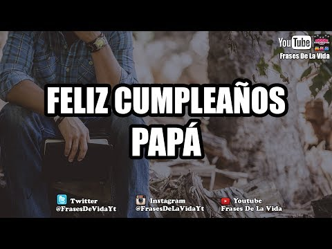 Felicitar a pap� en su cumplea�os, MENSAJE DE CUMPLEA�OS PARA MI PAP�