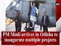 PM Modi arrives in Odisha to inaugurate multiple projects