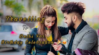 Going Delhi For Birthday Celebration 🎂 ♥️| Vlog #22 | Mr & Mrs Singhania