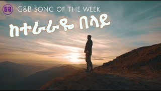 G&B Song of the Weekly (ከተራራዬ በላይ)