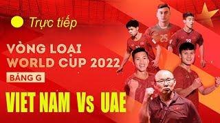 Trực tiếp: Việt Nam Vs UAE - Nóng Bỏng Trước Giờ Bóng Lăn