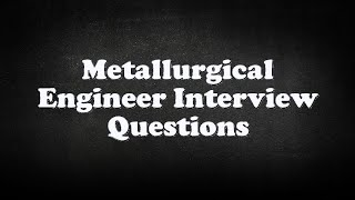 Metallurgical Engineer Interview Questions