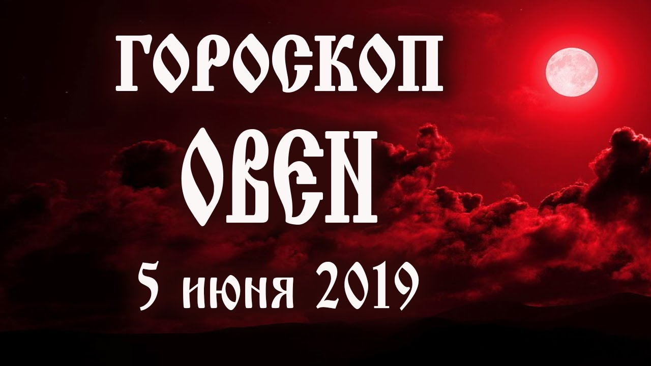 Гороскоп на сегодня 5 июня 2019 года Овен ♈ Полнолуние через 13 дней