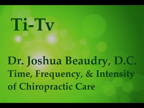 Dr. Joshua Beaudry, D.C. - Time, Frequency, and Intensity of Chiropractic Care