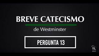 Breve Catecismo - Pergunta 13