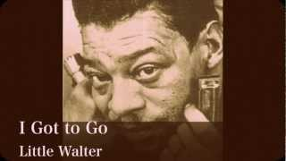 LITTLE WALTER  - I Got to Go