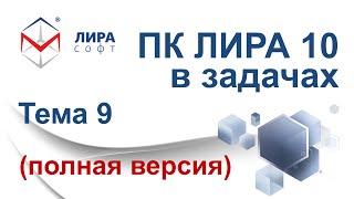 ''ПК ЛИРА 10 в задачах''. Тема 9 ''Создание модели и анализ результатов в ПК ЛИРА версий 9.6 и 10.4''
