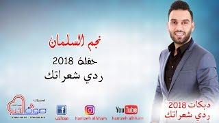 نجم السلمان - ردي شعراتك - حفلة 2018 - دبكات - اجمل حفلات الموسم 2018