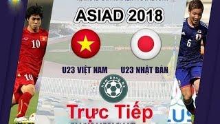 TRỰC TIẾP OLYMPIC VIỆT NAM vs OLYMPIC NHẬT BẢN | ASIAD 2018