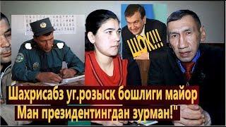 "Шахрисабз уг.розыск бошлиги майор А.Эргашев;-""Ман президентингдан зурман!"""