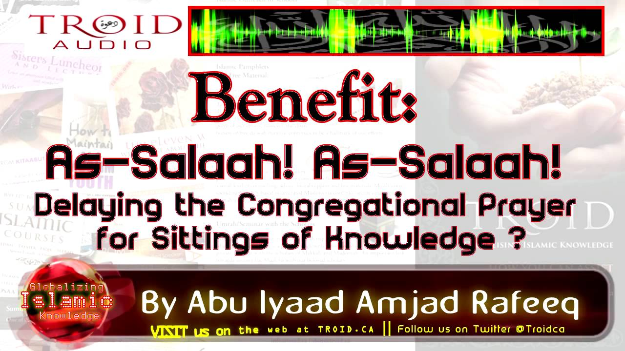 Benefit: As-Salaah! As-Salaah! Delaying the Congregational Prayer for Sittings of Knowledge ?