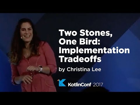 KotlinConf 2017 - Two Stones, One Bird: Implementation Tradeoffs by Christina Lee