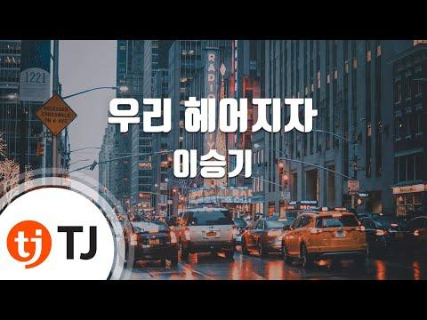 [TJ노래방] 우리헤어지자 - 이승기(Lee, Seung-Gi) / TJ Karaoke
