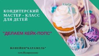 """Кондитерский мастер класс для детей """"Делаем кейк-попс"""". Просто фантастика!!!"""