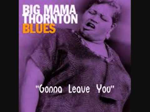 Big Mama Thornton -  Gonna Leave You