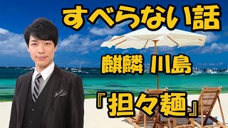 麒麟川島 すべらない話「担々麺」