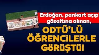 Erdoğan, pankart açan ODTÜ'lü öğrencilerle görüştü  (SICAK GELİŞME)