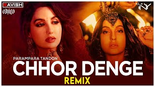 Chhor Denge   Remix   Parampara Tandon   Nora Fatehi, Ehan Bhat   DJ Ravish, DJ Chico \u0026 DJ TNY