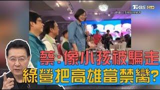 蔡英文:好像菊姐帶大的小孩被騙走 民進黨把高雄當禁臠? 少康戰情室 20190916