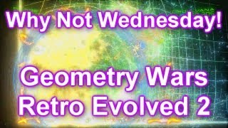 Geometry Wars Retro Evolved 2 - Why Not Wednesday