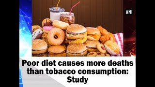 Poor diet causes more deaths than tobacco consumption: Study - Health News