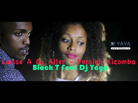 Black T Feat Dj Yaya - Laisse A Ou Aller Version Kizomba - Juin 2016 - Clip Officiel