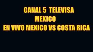 CANAL 5 TELEVISA MEXICO  EN VIVO POR INTERNET GRATIS - MEXICO VS COSTA RICA