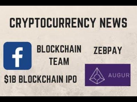 Cryptocurrency news: Facebook's Blockchain team, $1 Billion Blockchain IPO, Zebpay lists Augur