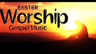 Easter Gospel Music - Christian Songs - Worship Music mix for Easter